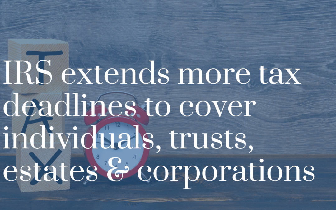 IRS extends more tax deadlines to cover individuals, trusts, estates & corporations